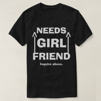Funny Needs Girlfriend Inquire Above T-Shirt