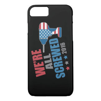 Funny Political We're All Screwed 2016 iPhone 7 Case