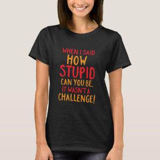 Funny Sarcasm T-shirt How Stupid Can You Be