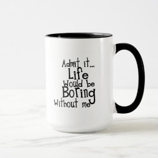 FUNNY SAYINGS ADMIT LIFE BORING WITHOUT ME COMMENT MUG