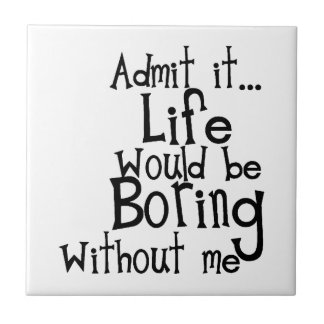 FUNNY SAYINGS ADMIT LIFE BORING WITHOUT ME COMMENT SMALL SQUARE TILE