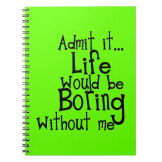 FUNNY SAYINGS ADMIT LIFE BORING WITHOUT ME COMMENT SPIRAL NOTEBOOK