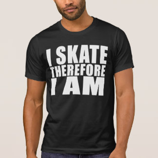 Funny Skaters Quotes Jokes I Skate Therefore I am T-Shirt