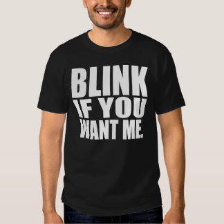 Funny T-Shirt: Blink If You Want Me T-shirts