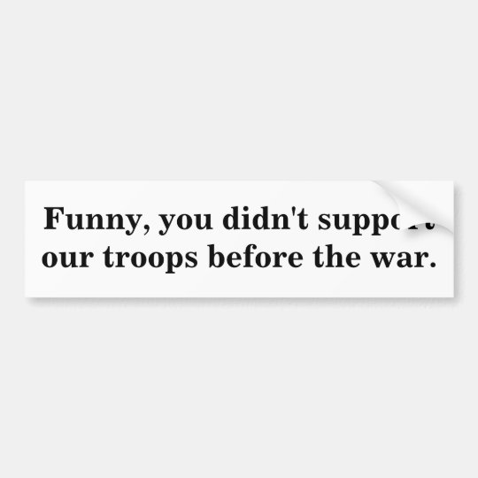 Funny, you didn't support our troops before the... bumper sticker