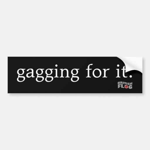 Gagging for it - Brit phrases Bumper Sticker