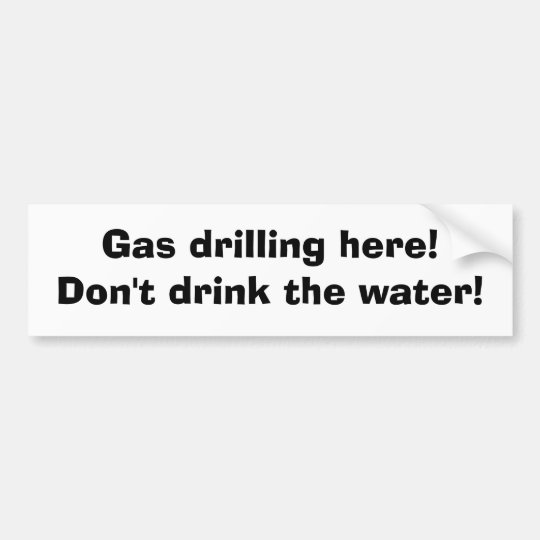 Gas drilling here! Don't drink the water! Bumper Sticker