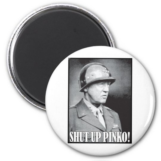 General Patton says Shut Up Pinko! 6 Cm Round Magnet