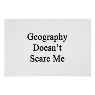 Geography Doesn t Scare Me Print