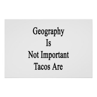 Geography Is Not Important Tacos Are Poster