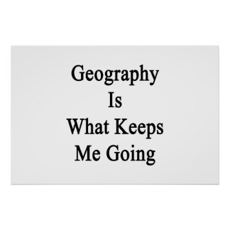 Geography Is What Keeps Me Going Print