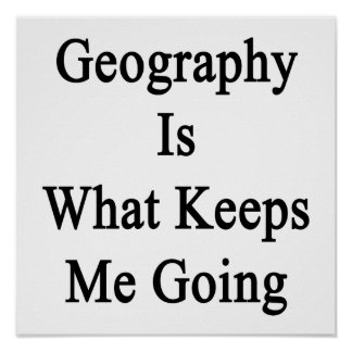Geography Is What Keeps Me Going Posters