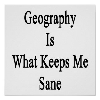 Geography Is What Keeps Me Sane Print