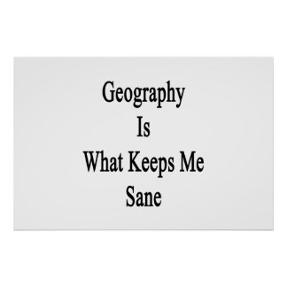 Geography Is What Keeps Me Sane Posters