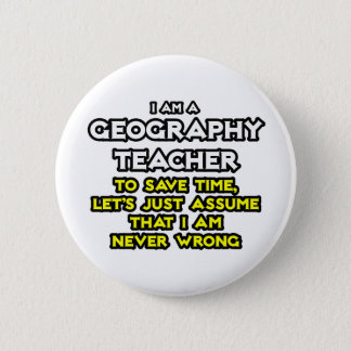 Geography Teacher...I Am Never Wrong 6 Cm Round Badge
