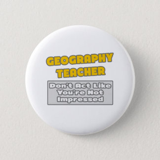 Geography Teacher .. You're Impressed 6 Cm Round Badge
