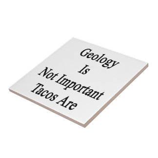 Geology Is Not Important Tacos Are Ceramic Tiles