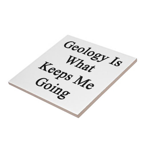 Geology Is What Keeps Me Going Ceramic Tile