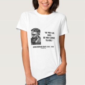 George B. Shaw He Who Can Does Does Not Teaches Shirt