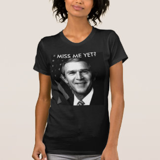 GEORGE BUSH  MISS ME YET? T-Shirt