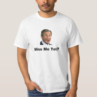 George Bush: Miss Me Yet? T-Shirt
