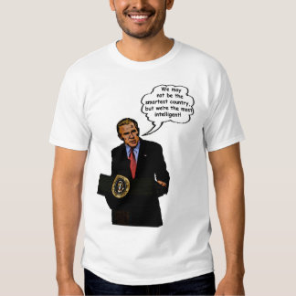 George Bush(we may not be the smartest country but Tshirts