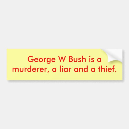 George W Bush is amurderer, a liar and a thief. Bumper Sticker