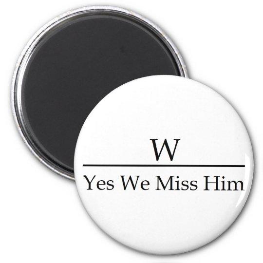 George W Bush miss me yet? Yes we miss him. Magnet