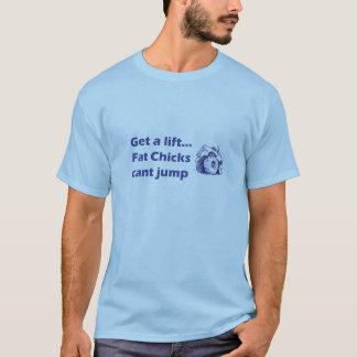 Get a lift...Fat chicks cant jump T-Shirt
