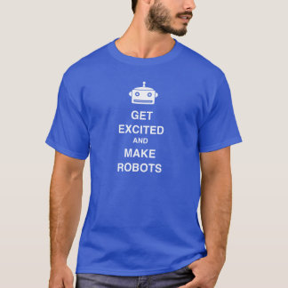 Get Excited and Make Robots! T-Shirt