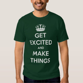 Get Excited And Make Things Tee Shirts