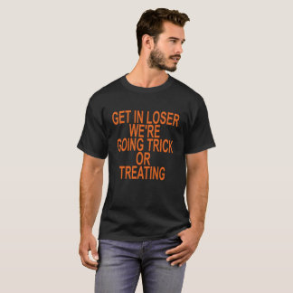 GET IN LOSER WE'RE GOING TRICK OR TREATING . T-Shirt