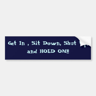 Get In , Sit Down, Shut Up, and HOLD ON!!! Bumper Sticker