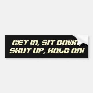Get In, Sit Down, Shut Up, Hold On! Bumper Sticker