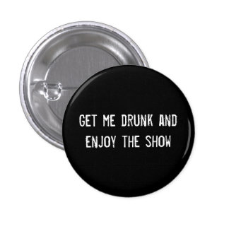 Get me drunk and enjoy the show 3 cm round badge