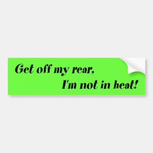Get off my rear, I'm not in heat! Bumper Stickers