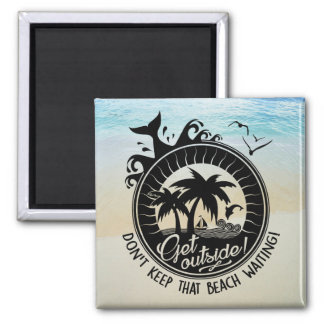 Get Outside Don't Keep That Beach Waiting Square Magnet
