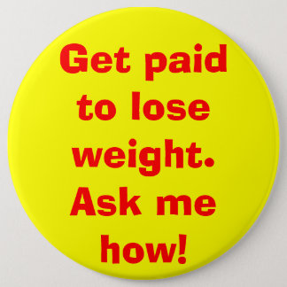 Get paid to lose weight. Ask me how! 6 Cm Round Badge
