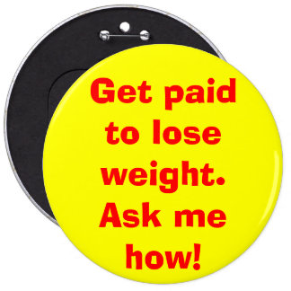 Get paid to lose weight. Ask me how! Pinback Buttons