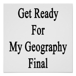 Get Ready For My Geography Final Print
