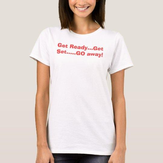 Get Ready...Get Set.....GO away! T-Shirt