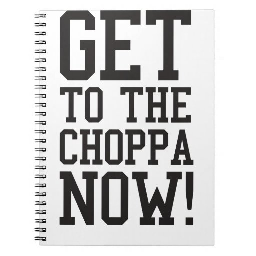 GET TO THE CHOPPA NOW! NOTEBOOKS