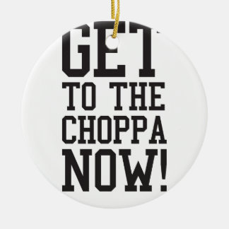 GET TO THE CHOPPA NOW! ROUND CERAMIC DECORATION