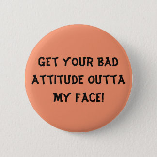 Get Your Bad Attitude Outta My Face - Button
