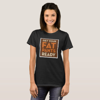 Get Your Fat Pants Ready Funny Thanksgiving Shirt
