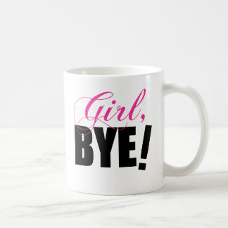 Girl BYE! Sassy Humor Coffee Mug