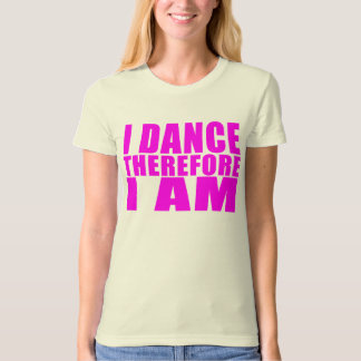 Girl Dancers : I Dance Therefore I Am T-Shirt