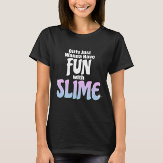 Girls Just Wanna Have Fun with Slime (adult shirt) T-Shirt