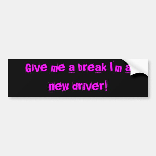 Give me a break I'm a new driver!