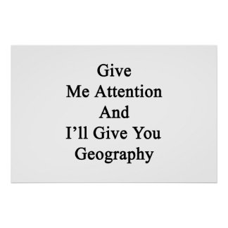 Give Me Attention And I'll Give You Geography Poster